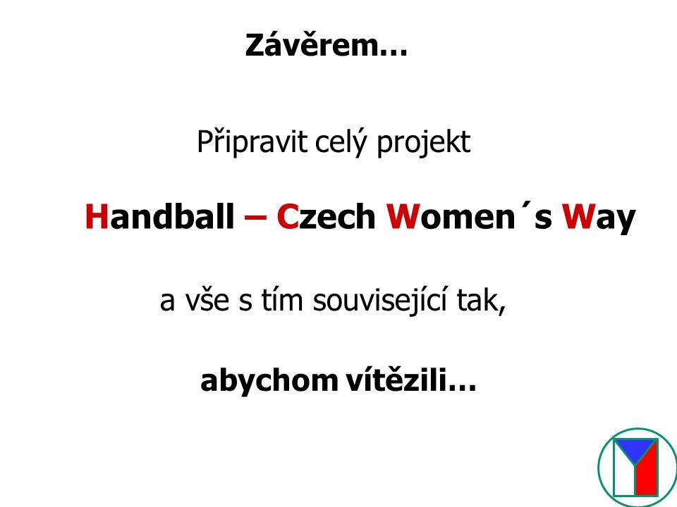 Připravit celý projekt Handball – Czech Women´s Way a vše s tím související tak, abychom vítězili…