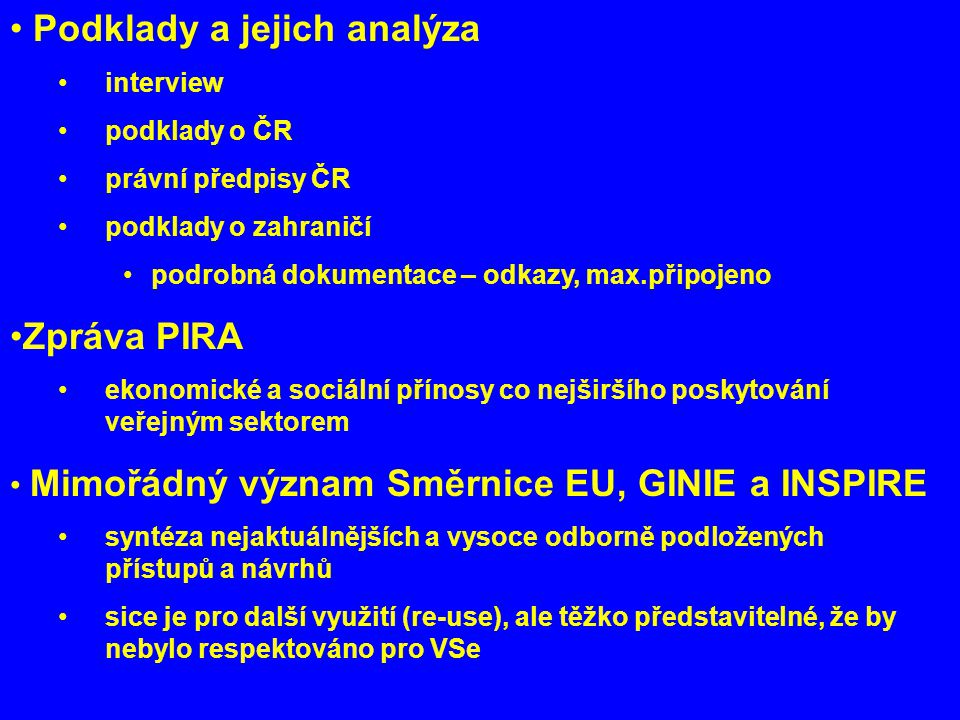 Podklady a jejich analýza interview podklady o ČR právní předpisy ČR podklady o zahraničí podrobná dokumentace – odkazy, max.připojeno Zpráva PIRA ekonomické a sociální přínosy co nejširšího poskytování veřejným sektorem Mimořádný význam Směrnice EU, GINIE a INSPIRE syntéza nejaktuálnějších a vysoce odborně podložených přístupů a návrhů sice je pro další využití (re-use), ale těžko představitelné, že by nebylo respektováno pro VSe