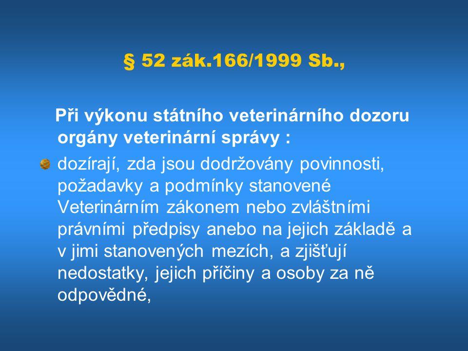 § 52 zák.166/1999 Sb., Při výkonu státního veterinárního dozoru orgány veterinární správy : dozírají, zda jsou dodržovány povinnosti, požadavky a podm