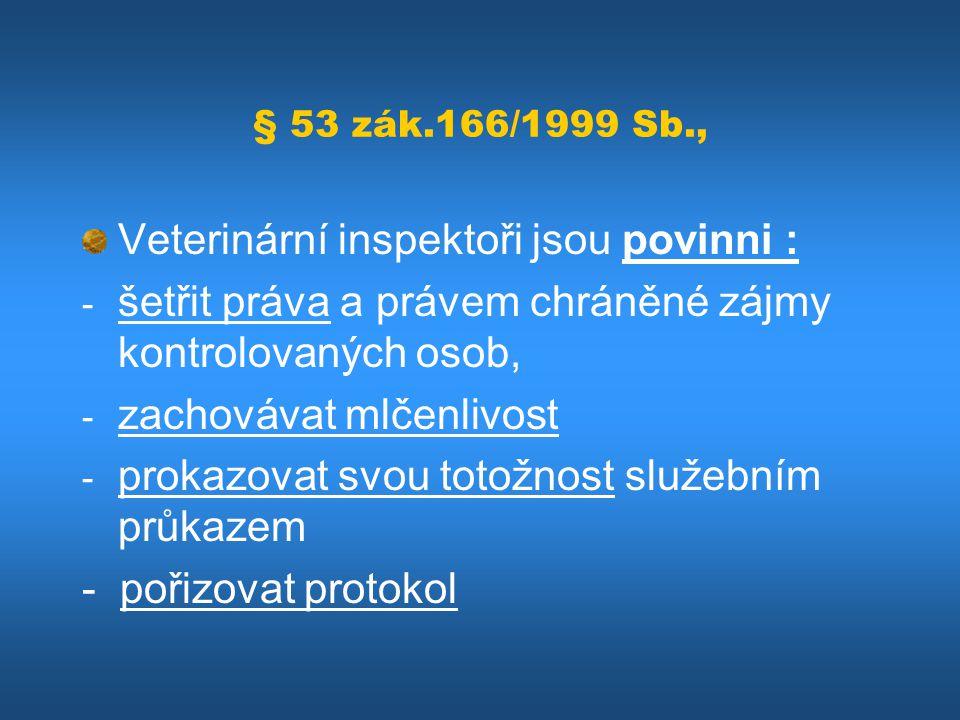 § 53 zák.166/1999 Sb., Veterinární inspektoři jsou povinni : - šetřit práva a právem chráněné zájmy kontrolovaných osob, - zachovávat mlčenlivost - pr