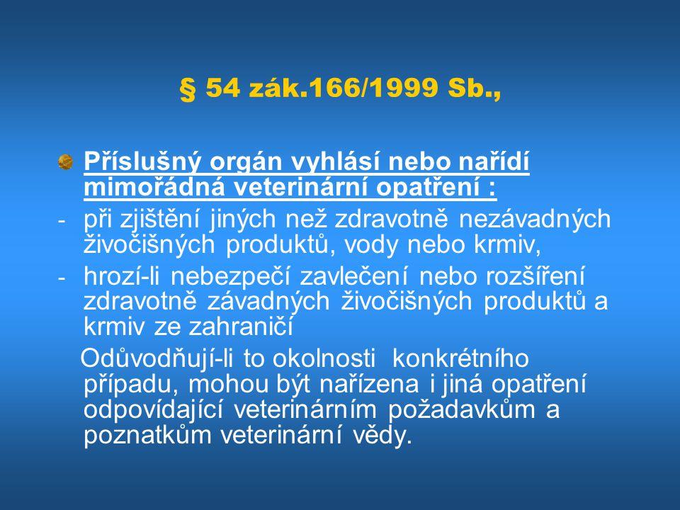 § 54 zák.166/1999 Sb., Příslušný orgán vyhlásí nebo nařídí mimořádná veterinární opatření : - při zjištění jiných než zdravotně nezávadných živočišnýc