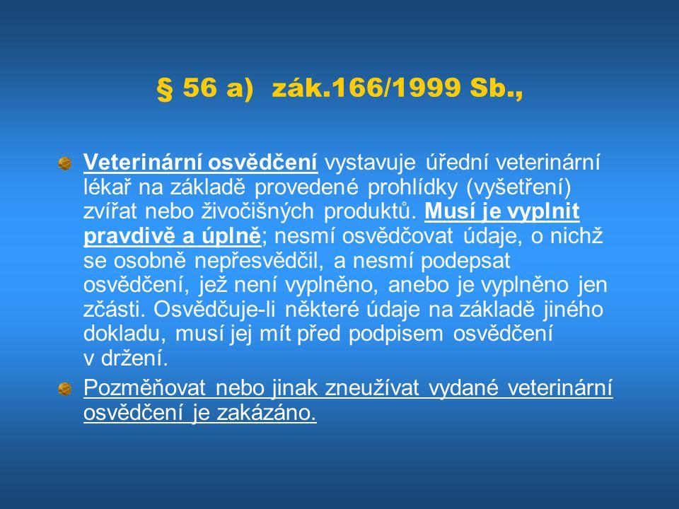 § 56 a) zák.166/1999 Sb., Veterinární osvědčení vystavuje úřední veterinární lékař na základě provedené prohlídky (vyšetření) zvířat nebo živočišných