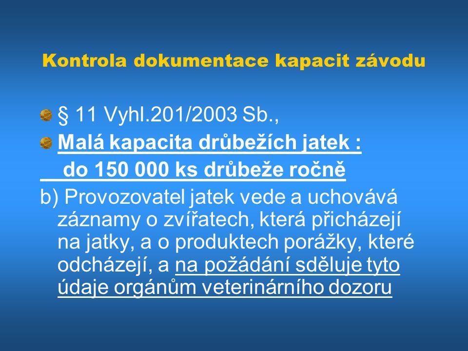 Kontrola dokumentace kapacit závodu § 11 Vyhl.201/2003 Sb., Malá kapacita drůbežích jatek : do 150 000 ks drůbeže ročně b) Provozovatel jatek vede a u