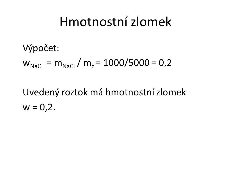 Hmotnostní zlomek Výpočet: w NaCl = m NaCl / m c = 1000/5000 = 0,2 Uvedený roztok má hmotnostní zlomek w = 0,2.