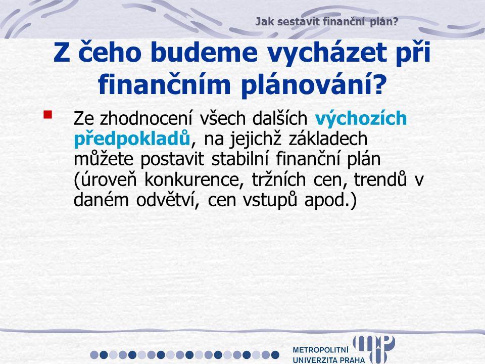 Jak sestavit finanční plán? Z čeho budeme vycházet při finančním plánování?  Ze zhodnocení všech dalších výchozích předpokladů, na jejichž základech
