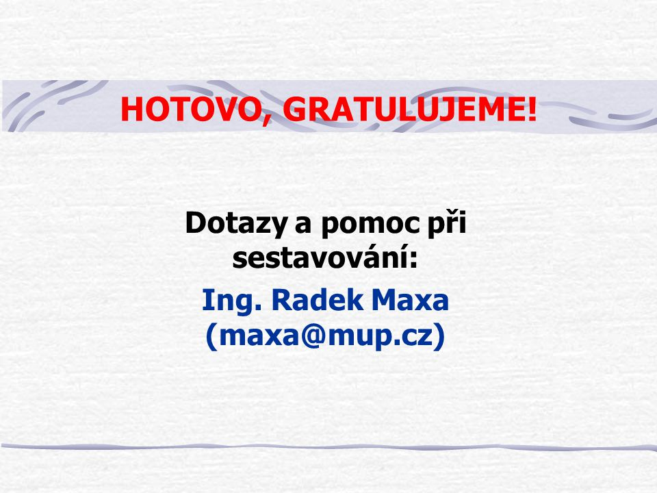 HOTOVO, GRATULUJEME! Dotazy a pomoc při sestavování: Ing. Radek Maxa (maxa@mup.cz)