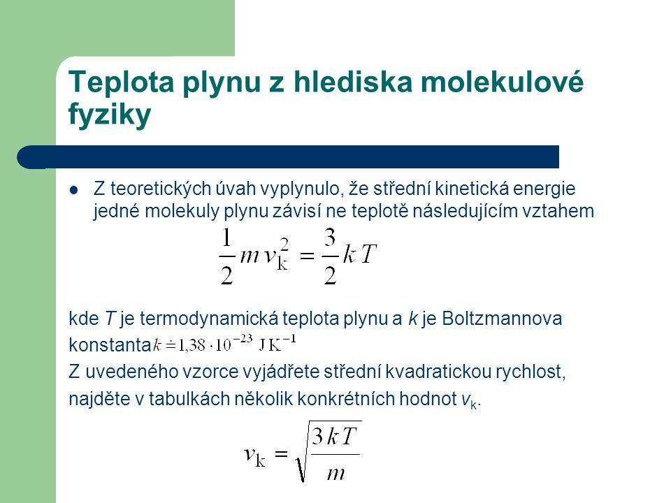 Teplota plynu z hlediska molekulové fyziky Z teoretických úvah vyplynulo, že střední kinetická energie jedné molekuly plynu závisí ne teplotě následujícím vztahem kde T je termodynamická teplota plynu a k je Boltzmannova konstanta Z uvedeného vzorce vyjádřete střední kvadratickou rychlost, najděte v tabulkách několik konkrétních hodnot v k.