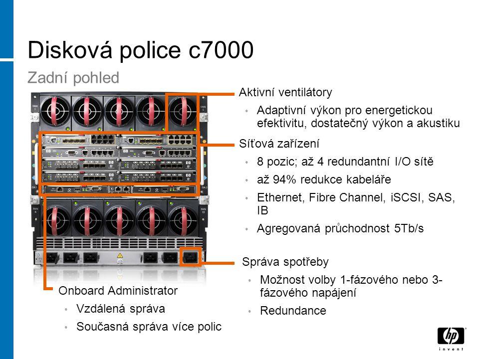 Disková police c7000 Síťová zařízení 8 pozic; až 4 redundantní I/O sítě až 94% redukce kabeláře Ethernet, Fibre Channel, iSCSI, SAS, IB Agregovaná průchodnost 5Tb/s Aktivní ventilátory Adaptivní výkon pro energetickou efektivitu, dostatečný výkon a akustiku Onboard Administrator Vzdálená správa Současná správa více polic Správa spotřeby Možnost volby 1-fázového nebo 3- fázového napájení Redundance Zadní pohled