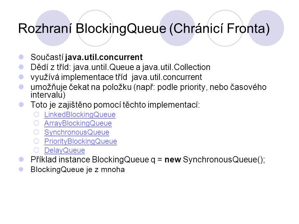 Popis jednotlivých implementací LinkedBlockingQueue - neomezená délka fronty, FIFO LinkedBlockingQueue PriorityBlockingQueue - přerovnává položky dle priority PriorityBlockingQueue ArrayBlockingQueue - pevná délka fronty, o to efektivnější ArrayBlockingQueue SynchronousQueue - fronta nulové délky, nikdy neobsahuje žádnou položku, k výměně jedné položky se musí sejít producent i konzument, přijde-li dříve producent, čeká na konzumenta a naopak SynchronousQueue DelayQueue - položky přerovnává podle jejich timeoutu, ven je pustí až timeout doběhne, metoda size() sice může vrátit nějaké číslo, jakožto počet položek, ale neznamená to že už vypršel timeout a jsou tedy k dispozici).