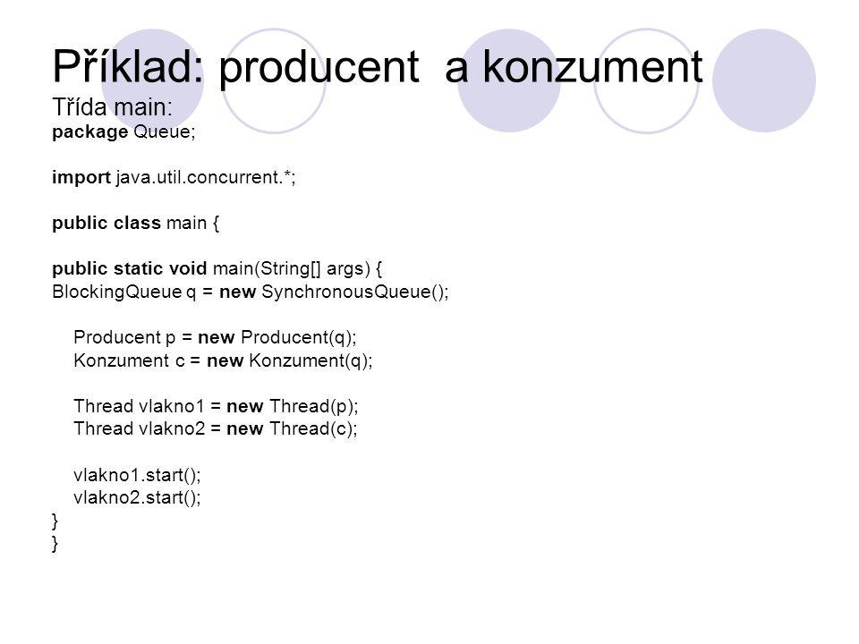 Třída producent: package Queue; import java.util.Random; import java.util.concurrent.BlockingQueue; public class Producent implements Runnable { private final BlockingQueue fronta; private Random generator; public Producent(BlockingQueue q) { fronta = q; //vlozeni fronty s danou implementaci generator = new Random(); } public void run() { try { while(true) { fronta.put(produkuje()); //u fronty se provede metoda put(), ktera prida polozku } } catch (InterruptedException ex) { ex.printStackTrace(); } private int produkuje() { int nahoda = generator.nextInt(30); System.out.println( přidá: + nahoda); System.out.println( velikost fronty: + fronta.size()); return nahoda; }