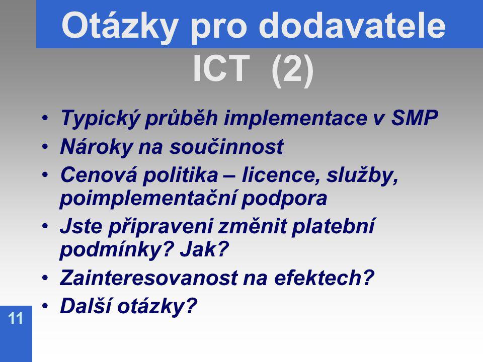 11 Otázky pro dodavatele ICT (2) Typický průběh implementace v SMP Nároky na součinnost Cenová politika – licence, služby, poimplementační podpora Jste připraveni změnit platební podmínky.