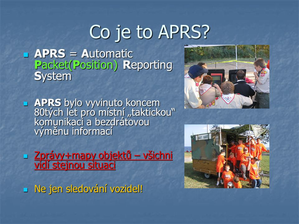 Co je to APRS? APRS = Automatic Packet(Position) Reporting System APRS = Automatic Packet(Position) Reporting System APRS bylo vyvinuto koncem 80tých