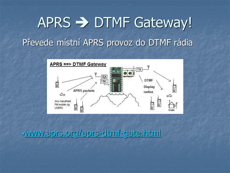 APRS  DTMF Gateway!  www.aprs.org/aprs-dtmf-gate.html www.aprs.org/aprs-dtmf-gate.html Převede místní APRS provoz do DTMF rádia Převede místní APRS