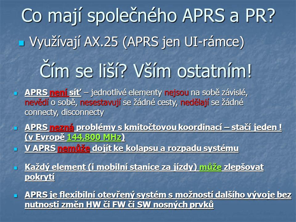 Co mají společného APRS a PR? Využívají AX.25 (APRS jen UI-rámce) Využívají AX.25 (APRS jen UI-rámce) Čím se liší? Vším ostatním! APRS není síť – jedn
