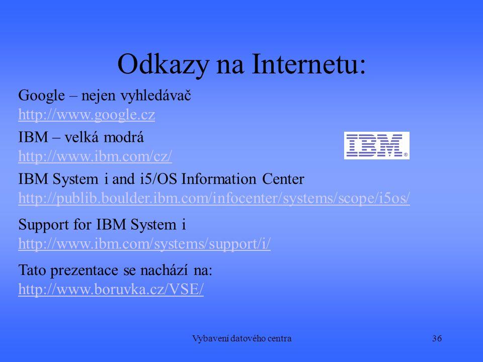 Vybavení datového centra36 Odkazy na Internetu: Google – nejen vyhledávač http://www.google.cz IBM System i and i5/OS Information Center http://publib.boulder.ibm.com/infocenter/systems/scope/i5os/ IBM – velká modrá http://www.ibm.com/cz/ Support for IBM System i http://www.ibm.com/systems/support/i/ Tato prezentace se nachází na: http://www.boruvka.cz/VSE/