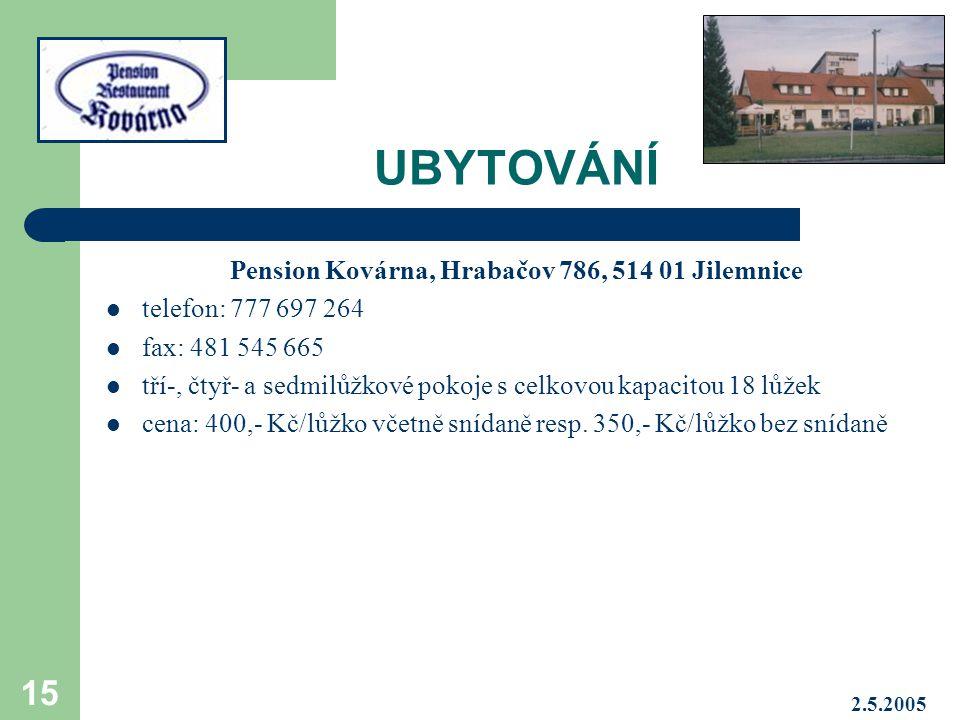 2.5.2005 15 UBYTOVÁNÍ Pension Kovárna, Hrabačov 786, 514 01 Jilemnice telefon: 777 697 264 fax: 481 545 665 tří-, čtyř- a sedmilůžkové pokoje s celkovou kapacitou 18 lůžek cena: 400,- Kč/lůžko včetně snídaně resp.