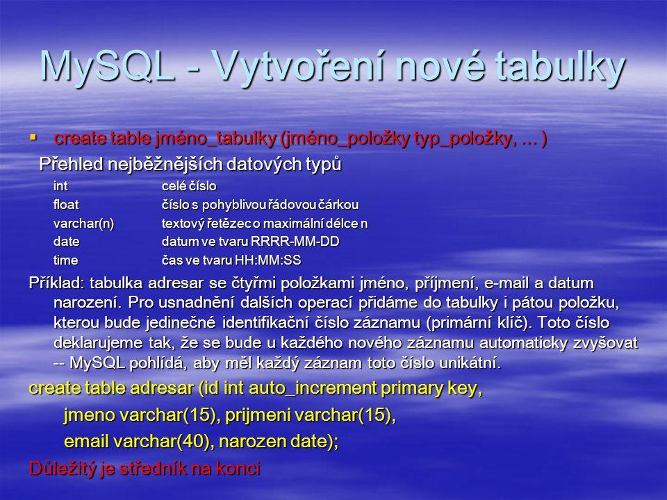 MySQL – Přidání nového záznamu  insert into jméno_tabulky values (hodnota1,..., hodnotaN) Příklad: insert into adresar values (0, Jan , Novák , Jan.Novak@mail.cz , 1965-08-25 ); Nula na místě id způsobí automatické generování jedinečného id.