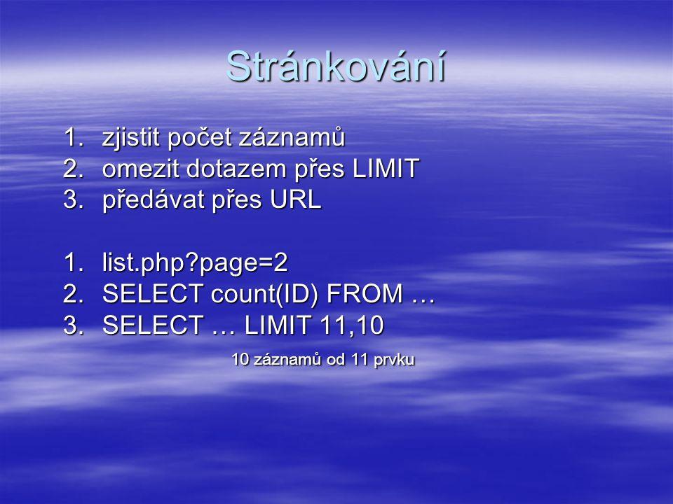 Stránkování 1.zjistit počet záznamů 2.omezit dotazem přes LIMIT 3.předávat přes URL 1.list.php page=2 2.SELECT count(ID) FROM … 3.SELECT … LIMIT 11,10 10 záznamů od 11 prvku