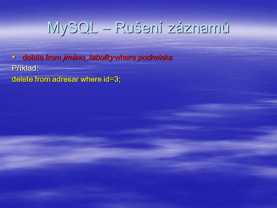 MySQL – Rušení záznamů  delete from jméno_tabulky where podmínka Příklad: delete from adresar where id=3;