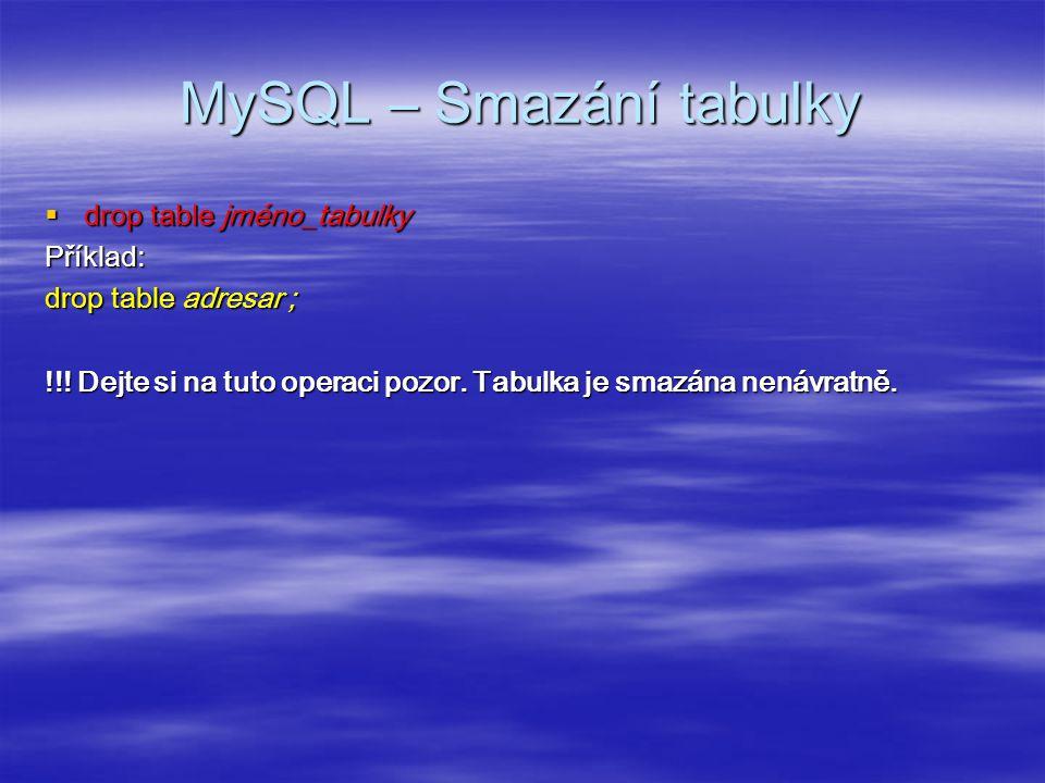 MySQL – Smazání tabulky  drop table jméno_tabulky Příklad: drop table adresar ; !!.