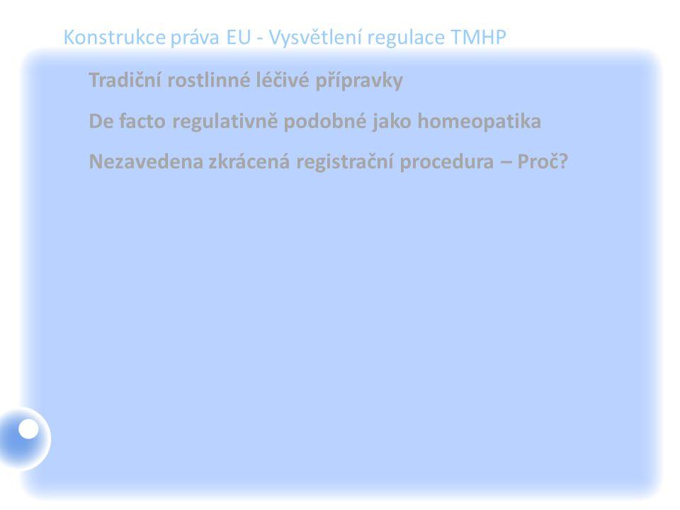 Konstrukce práva EU - Vysvětlení regulace TMHP Tradiční rostlinné léčivé přípravky De facto regulativně podobné jako homeopatika Nezavedena zkrácená r