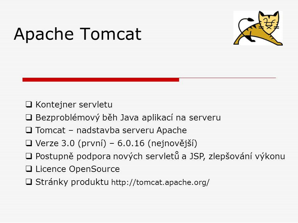 Apache Tomcat  Kontejner servletu  Bezproblémový běh Java aplikací na serveru  Tomcat – nadstavba serveru Apache  Verze 3.0 (první) – 6.0.16 (nejnovější)  Postupně podpora nových servletů a JSP, zlepšování výkonu  Licence OpenSource  Stránky produktu http://tomcat.apache.org/