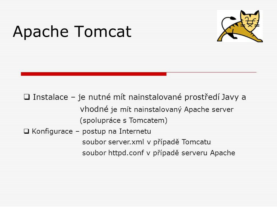 Apache Tomcat  Instalace – je nutné mít nainstalované prostředí Javy a vhodné je mít nainstalovaný Apache server (spolupráce s Tomcatem)  Konfigurace – postup na Internetu soubor server.xml v případě Tomcatu soubor httpd.conf v případě serveru Apache