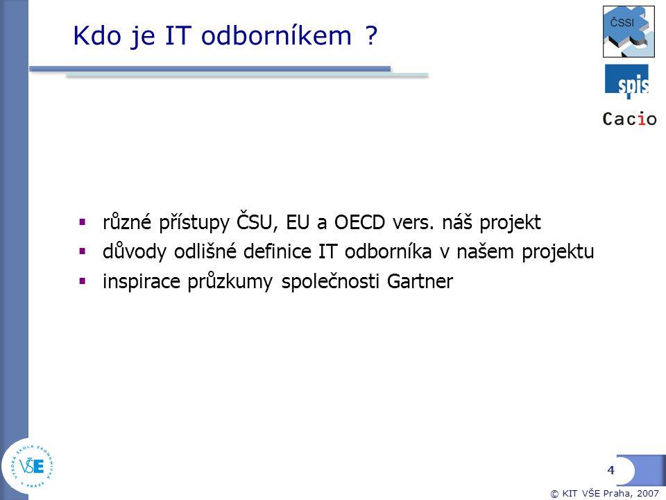 © KIT VŠE Praha, 2007 Kdo je IT odborníkem ?  různé přístupy ČSU, EU a OECD vers. náš projekt  důvody odlišné definice IT odborníka v našem projektu