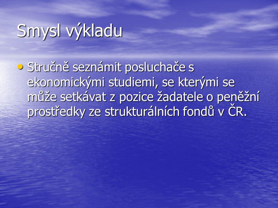 Smysl výkladu Stručně seznámit posluchače s ekonomickými studiemi, se kterými se může setkávat z pozice žadatele o peněžní prostředky ze strukturálních fondů v ČR.