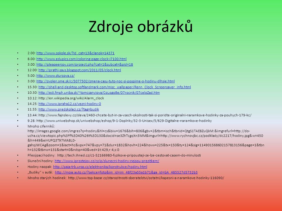 Zdroje obrázků 2.00: http://www.oskole.sk/?id_cat=13&clanok=14371http://www.oskole.sk/?id_cat=13&clanok=14371 8.00: http://www.edupics.com/coloring-page-clock-i7100.htmlhttp://www.edupics.com/coloring-page-clock-i7100.html 3.00: http://pleaseenjoy.com/project.php?cat=1&subcat=&pid=18http://pleaseenjoy.com/project.php?cat=1&subcat=&pid=18 12.00: http://prathi-says.blogspot.com/2011/05/clock.htmlhttp://prathi-says.blogspot.com/2011/05/clock.html 5.00: http://www.stursova.cz/http://www.stursova.cz/ 3.00: http://zvolen.sme.sk/c/5077502/zmena-casu-tuto-noc-si-pospime-o-hodinu-dlhsie.htmlhttp://zvolen.sme.sk/c/5077502/zmena-casu-tuto-noc-si-pospime-o-hodinu-dlhsie.html 15.30: http://shell-and-desktop.softlandmark.com/misc_wallpaper/Renn_Clock_Screensaver_Info.htmlhttp://shell-and-desktop.softlandmark.com/misc_wallpaper/Renn_Clock_Screensaver_Info.html 10.30: http://edi.fmph.uniba.sk/~tomcsanyiova/CoLogoBe/07rocnik/07celoZad.htmhttp://edi.fmph.uniba.sk/~tomcsanyiova/CoLogoBe/07rocnik/07celoZad.htm 10.12: http://en.wikipedia.org/wiki/Alarm_clock 14.25: http://www.ipraha12.cz/vezni-hodiny-0http://www.ipraha12.cz/vezni-hodiny-0 11.55: http://www.predskolaci.cz/?tag=budikhttp://www.predskolaci.cz/?tag=budik 13.44: http://www.fajnslevy.cz/sleva/2460-chcete-byt-in-za-vsech-okolnosti-tak-si-poridte-originalni-naramkove-hodinky-za-pouhych-179-kc/ 9.28: http://www.uniwebshop.sk/uniwebshop/eshop/9-1-Doplnky/32-3-Unisex/5/629-Digitalne-naramkove-hodinky Mnoho ciferníků: http://images.google.com/imgres?q=hodiny&hl=cs&biw=1676&bih=806&gbv=2&tbm=isch&tbnid=QtgS1TAE8ZuQkM:&imgrefurl=http://do- ucha.cz/viewtopic.php%3Ff%3D40%26t%3D130&docid=se3ZhTcgqXn3MM&imgurl=http://www.rychnovjbc.cz/podklady/dc2217/hodiny.jpg&w=450 &h=449&ei=UPQ3T97MA8L0- gahqJWCAg&zoom=1&iact=hc&vpx=747&vpy=71&dur=1832&hovh=224&hovw=225&tx=150&ty=124&sig=114901568602157813156&page=1&tbn h=132&tbnw=131&start=0&ndsp=40&ved=1t:429,r:4,s:0 Přesýpací hodiny: http://tech.ihned.cz/c1-52166980-fyzikove-pripousteji-ze-lze-ces