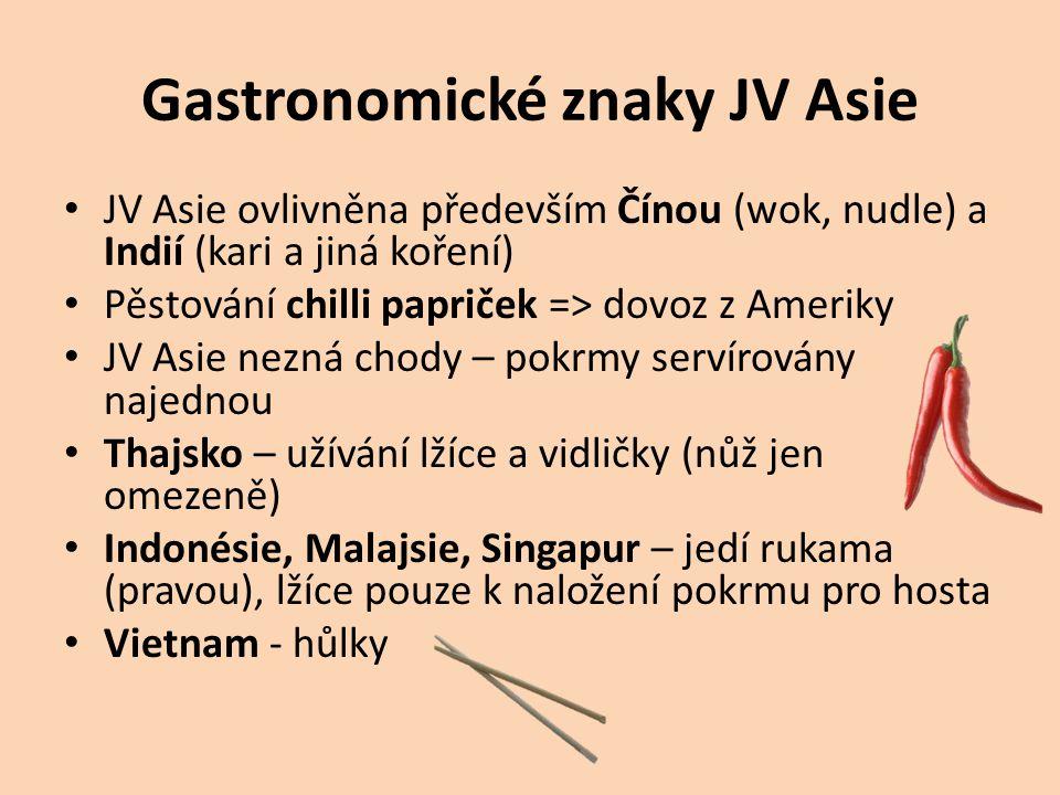 Gastronomické znaky JV Asie JV Asie ovlivněna především Čínou (wok, nudle) a Indií (kari a jiná koření) Pěstování chilli papriček => dovoz z Ameriky JV Asie nezná chody – pokrmy servírovány najednou Thajsko – užívání lžíce a vidličky (nůž jen omezeně) Indonésie, Malajsie, Singapur – jedí rukama (pravou), lžíce pouze k naložení pokrmu pro hosta Vietnam - hůlky