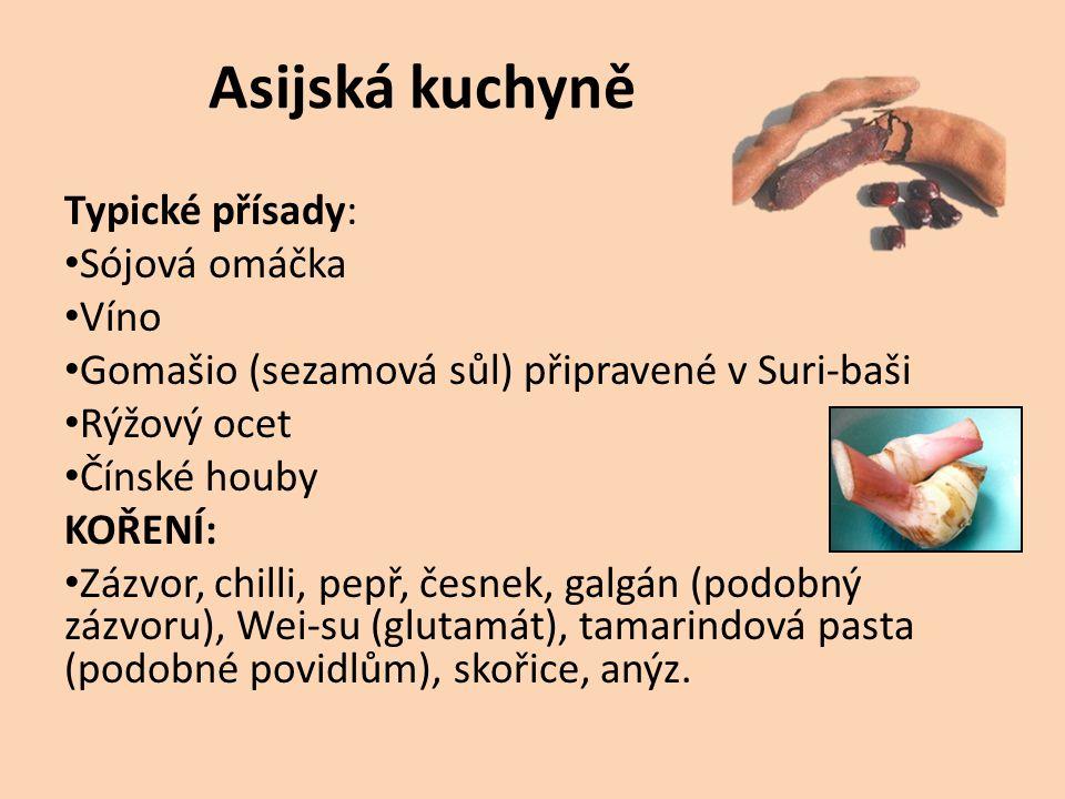 Asijská kuchyně Typické přísady: Sójová omáčka Víno Gomašio (sezamová sůl) připravené v Suri-baši Rýžový ocet Čínské houby KOŘENÍ: Zázvor, chilli, pepř, česnek, galgán (podobný zázvoru), Wei-su (glutamát), tamarindová pasta (podobné povidlům), skořice, anýz.