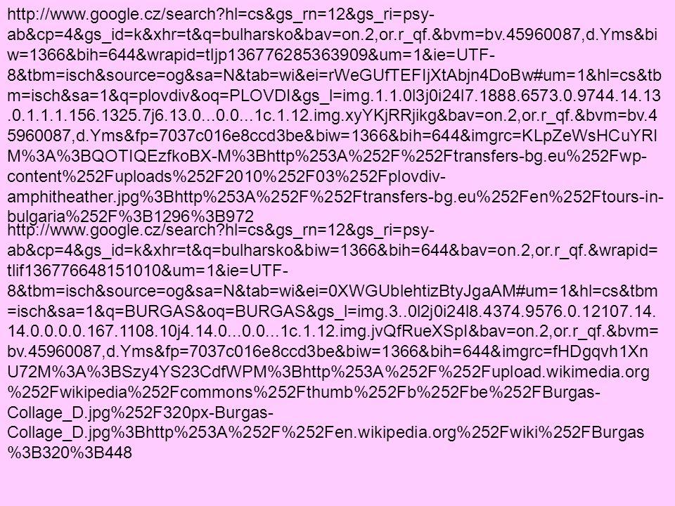 http://www.google.cz/search?hl=cs&gs_rn=12&gs_ri=psy- ab&cp=4&gs_id=k&xhr=t&q=bulharsko&biw=1366&bih=644&bav=on.2,or.r_qf.&wrapid=t lif136776648151010&um=1&ie=UTF- 8&tbm=isch&source=og&sa=N&tab=wi&ei=0XWGUblehtizBtyJgaAM#um=1&hl=cs&tbm =isch&sa=1&q=BURGAS&oq=BURGAS&gs_l=img.3..0l2j0i24l8.4374.9576.0.12107.14.