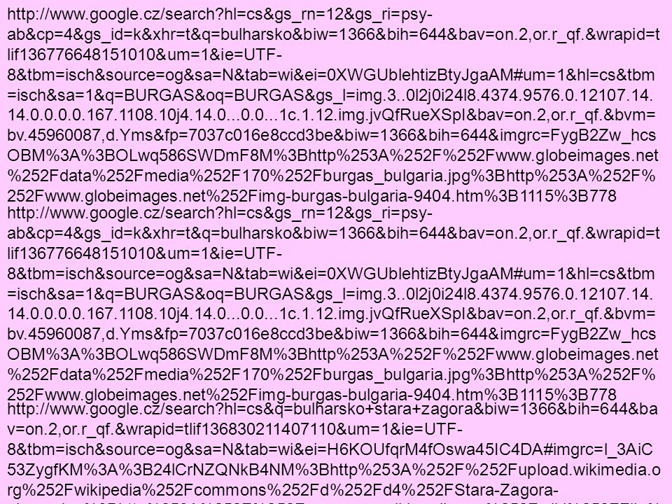 http://www.google.cz/search?hl=cs&gs_rn=12&gs_ri=psy- ab&cp=4&gs_id=k&xhr=t&q=bulharsko&biw=1366&bih=644&bav=on.2,or.r_qf.&wrapid=t lif136776648151010