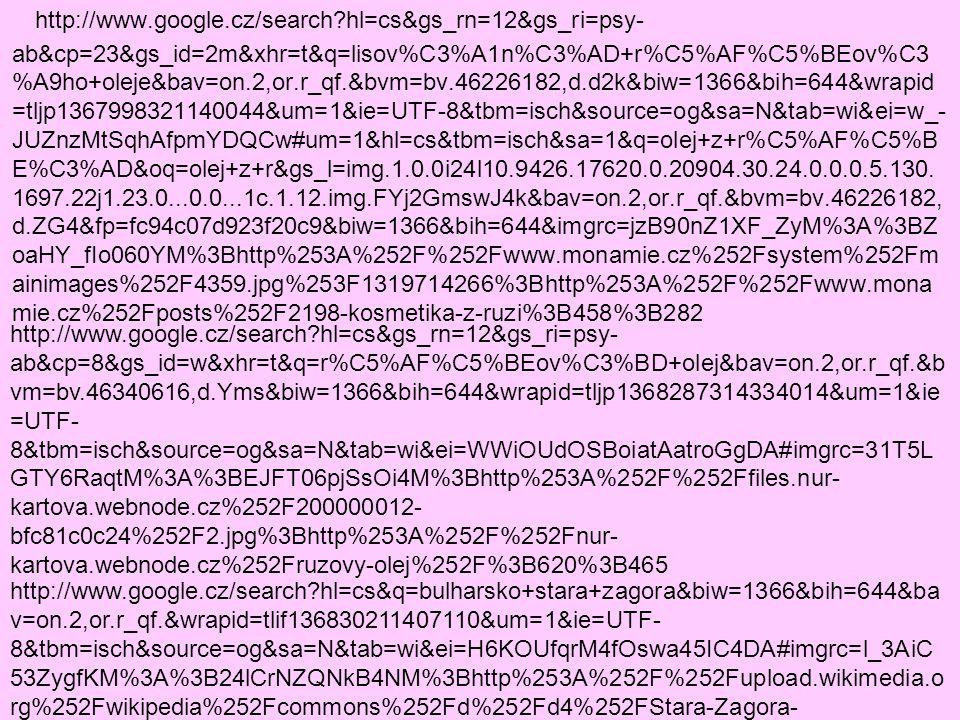 http://www.google.cz/search?hl=cs&gs_rn=12&gs_ri=psy- ab&cp=8&gs_id=w&xhr=t&q=r%C5%AF%C5%BEov%C3%BD+olej&bav=on.2,or.r_qf.&b vm=bv.46340616,d.Yms&biw=1366&bih=644&wrapid=tljp1368287314334014&um=1&ie =UTF- 8&tbm=isch&source=og&sa=N&tab=wi&ei=WWiOUdOSBoiatAatroGgDA#imgrc=gyQ8z JJNopiOPM%3A%3BlzSR1atFYFLM9M%3Bhttp%253A%252F%252F4.bp.blogspot.co m%252F- HuN31GtvcFs%252FT0OMeLB7VaI%252FAAAAAAAAAr0%252FmlGHzW_jV1w%252F s1600%252Fbody.spa.ruze.vse.jpg%3Bhttp%253A%252F%252Fwww.ruzovavoda.cz%2 52Fp%252Fvyrobky-s-ruzi.html%3B1443%3B1167 http://www.google.cz/search?hl=cs&gs_rn=12&gs_ri=psy- ab&pq=r%C5%AF%C5%BEov%C3%BD+olej&cp=4&gs_id=1k&xhr=t&q=bulharsko&bav =on.2,or.r_qf.&biw=1366&bih=644&wrapid=tljp1368288350960226&um=1&ie=UTF- 8&tbm=isch&source=og&sa=N&tab=wi&ei=cWyOUfSRN8vesgbrsYC4DA#imgrc=CmqG Do9DcQ9zKM%3A%3BpkAlJ0cR-cY8sM%3Bhttp%253A%252F%252Fwww.last-minute- bulharsko.cz%252Ffoto%252Fmapy%252Fbulharsko03_big.jpg%3Bhttp%253A%252F %252Fwww.last-minute-bulharsko.cz%252Fmapy.html%3B1484%3B958 http://www.google.cz/search?hl=cs&q=bulharsko+stara+zagora&biw=1366&bih=644&ba v=on.2,or.r_qf.&wrapid=tlif136830211407110&um=1&ie=UTF- 8&tbm=isch&source=og&sa=N&tab=wi&ei=H6KOUfqrM4fOswa45IC4DA#imgrc=2bYSA gynFUPTUM%3A%3BLLS9eXsj0IY7aM%3Bhttp%253A%252F%252Fupload.wikimedia.