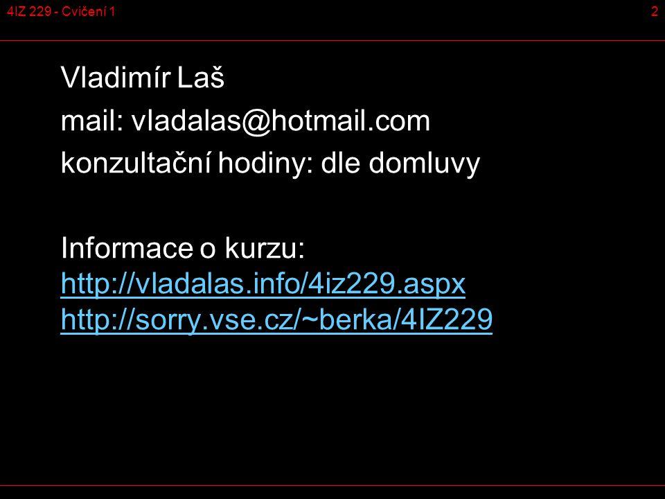 24IZ 229 - Cvičení 1 Vladimír Laš mail: vladalas@hotmail.com konzultační hodiny: dle domluvy Informace o kurzu: http://vladalas.info/4iz229.aspx http://sorry.vse.cz/~berka/4IZ229 http://vladalas.info/4iz229.aspx http://sorry.vse.cz/~berka/4IZ229