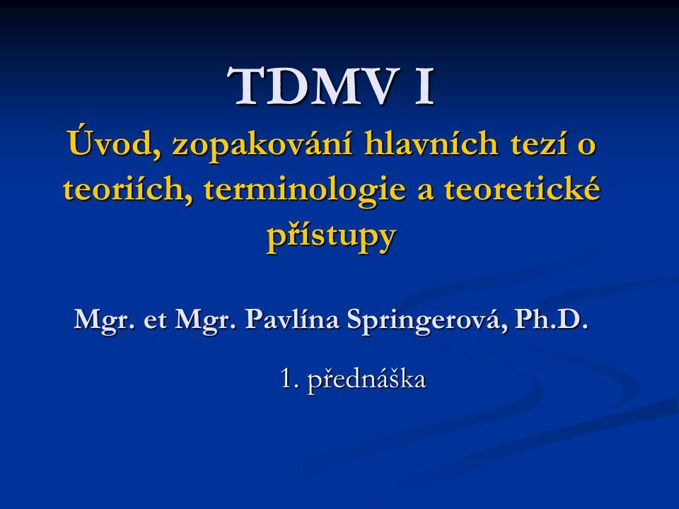 TDMV I Úvod, zopakování hlavních tezí o teoriích, terminologie a teoretické přístupy Mgr. et Mgr. Pavlína Springerová, Ph.D. 1. přednáška