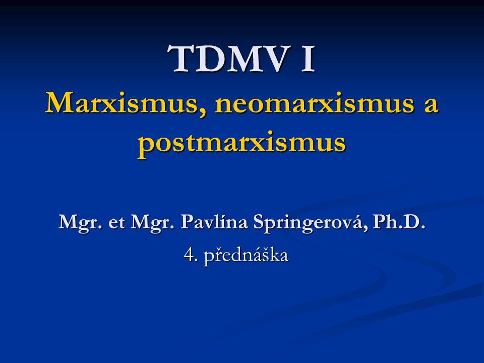 TDMV I Marxismus, neomarxismus a postmarxismus Mgr. et Mgr. Pavlína Springerová, Ph.D. 4. přednáška
