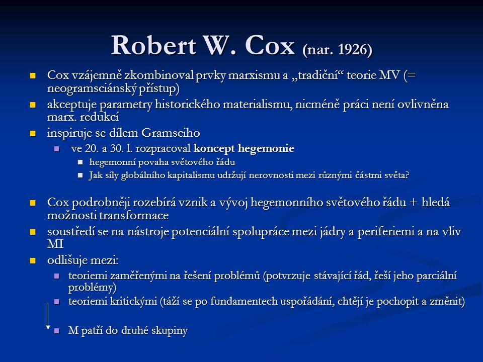 """Robert W. Cox (nar. 1926) Cox vzájemně zkombinoval prvky marxismu a """"tradiční"""" teorie MV (= neogramsciánský přístup) Cox vzájemně zkombinoval prvky ma"""