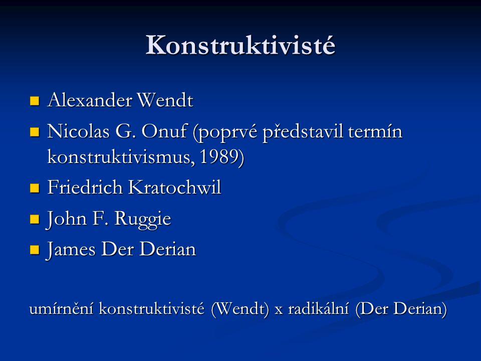 Konstruktivisté Alexander Wendt Alexander Wendt Nicolas G. Onuf (poprvé představil termín konstruktivismus, 1989) Nicolas G. Onuf (poprvé představil t