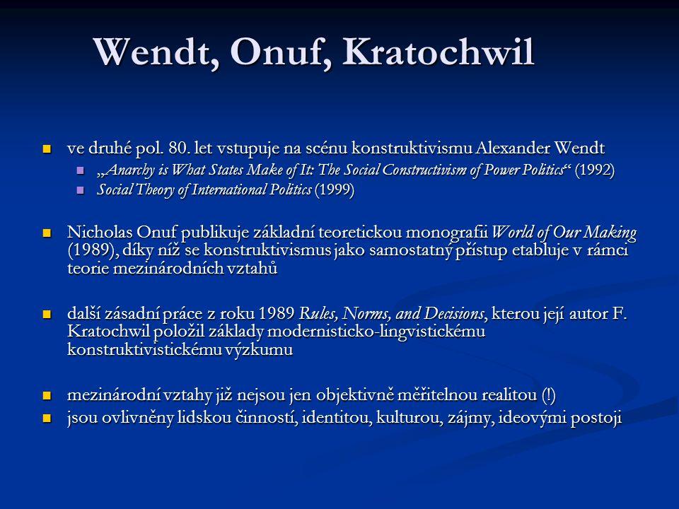 Wendt, Onuf, Kratochwil ve druhé pol. 80. let vstupuje na scénu konstruktivismu Alexander Wendt ve druhé pol. 80. let vstupuje na scénu konstruktivism
