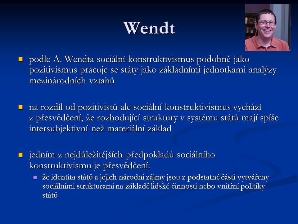 Wendt podle A. Wendta sociální konstruktivismus podobně jako pozitivismus pracuje se státy jako základními jednotkami analýzy mezinárodních vztahů pod