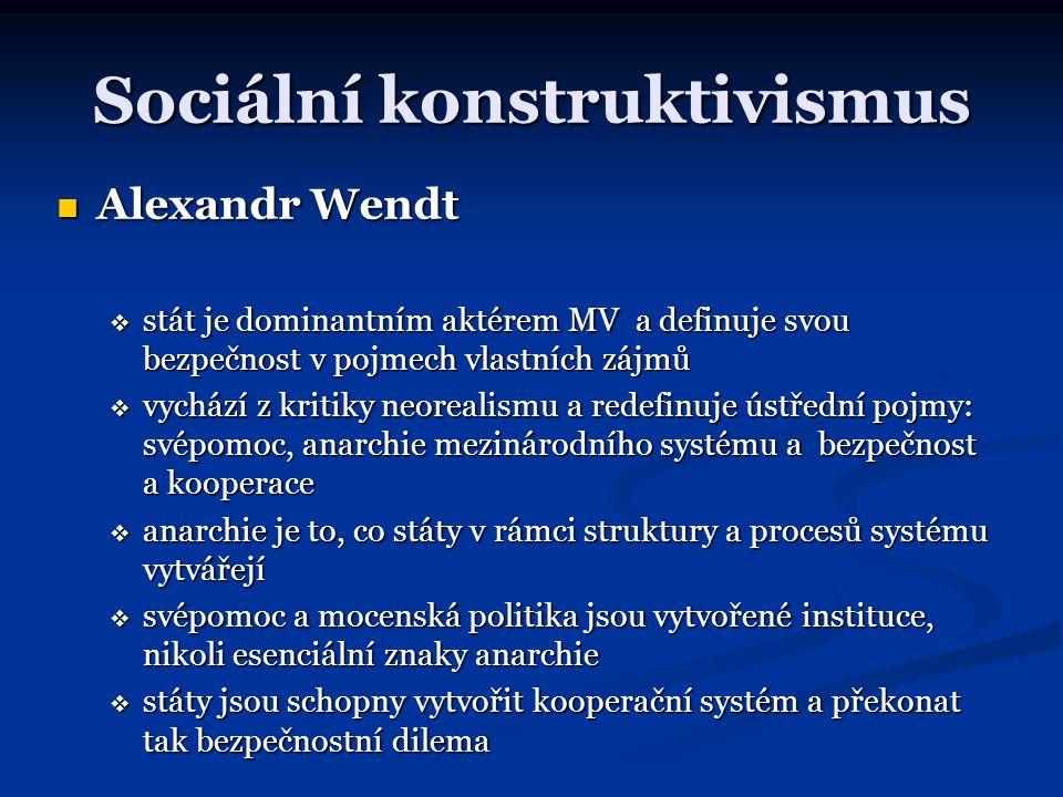 Sociální konstruktivismus Alexandr Wendt Alexandr Wendt  stát je dominantním aktérem MV a definuje svou bezpečnost v pojmech vlastních zájmů  vycház