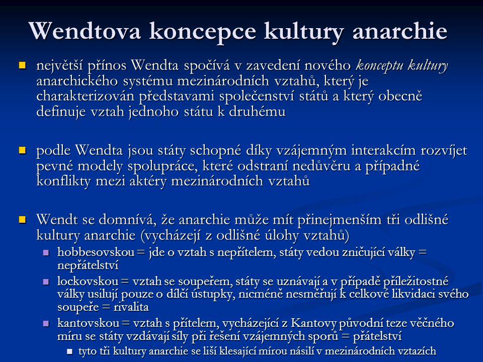Wendtova koncepce kultury anarchie největší přínos Wendta spočívá v zavedení nového konceptu kultury anarchického systému mezinárodních vztahů, který