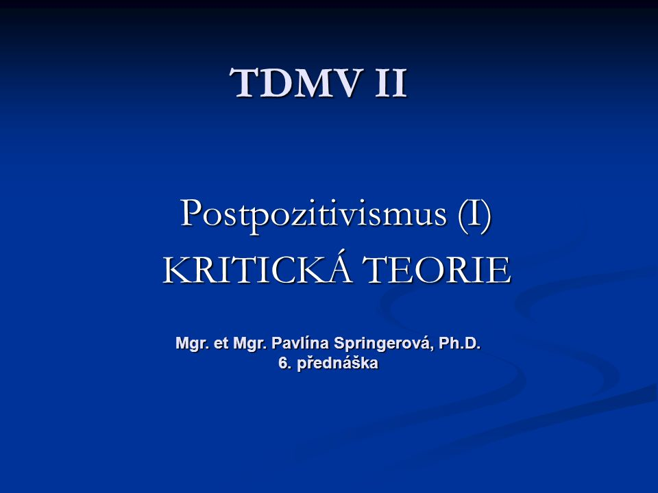 TDMV II Postpozitivismus (I) KRITICKÁ TEORIE Mgr. et Mgr. Pavlína Springerová, Ph.D. 6. přednáška