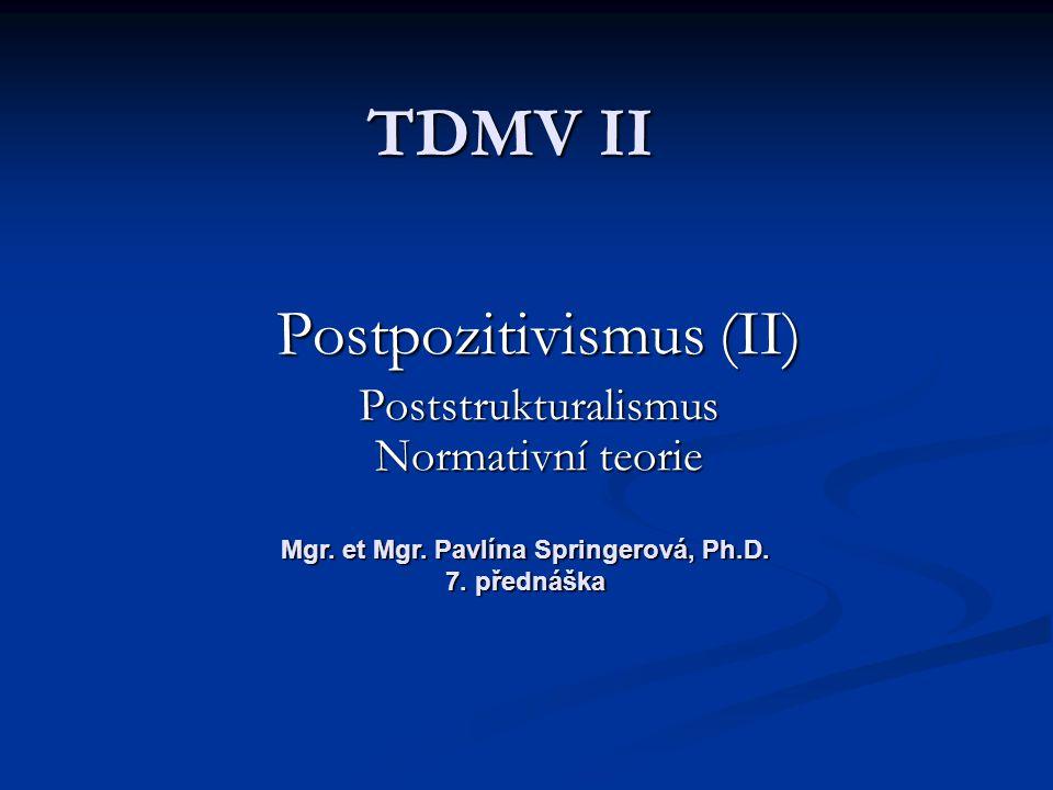 TDMV II Postpozitivismus (II) Poststrukturalismus Normativní teorie Mgr. et Mgr. Pavlína Springerová, Ph.D. 7. přednáška