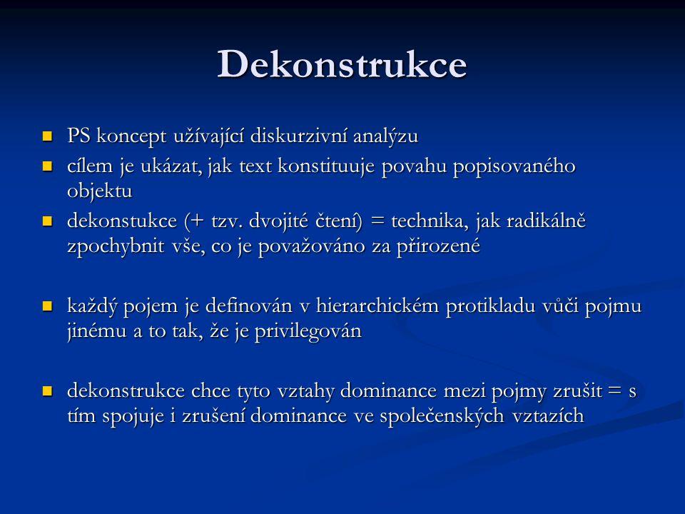 Dekonstrukce PS koncept užívající diskurzivní analýzu PS koncept užívající diskurzivní analýzu cílem je ukázat, jak text konstituuje povahu popisované