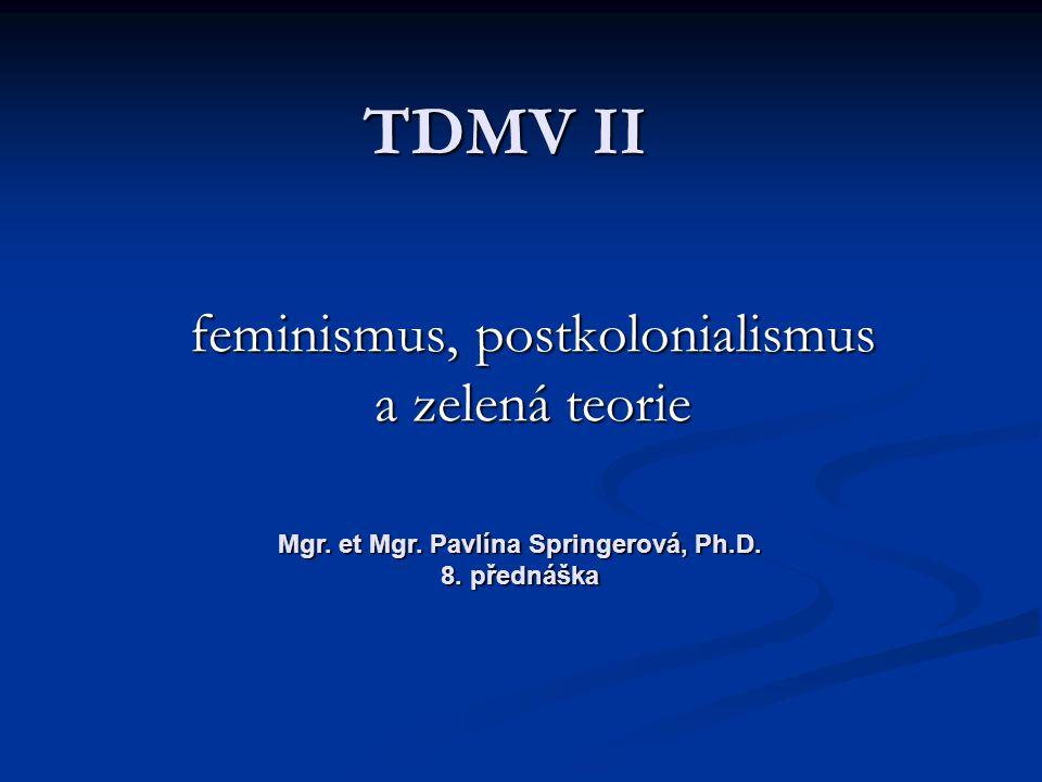 TDMV II feminismus, postkolonialismus a zelená teorie Mgr. et Mgr. Pavlína Springerová, Ph.D. 8. přednáška