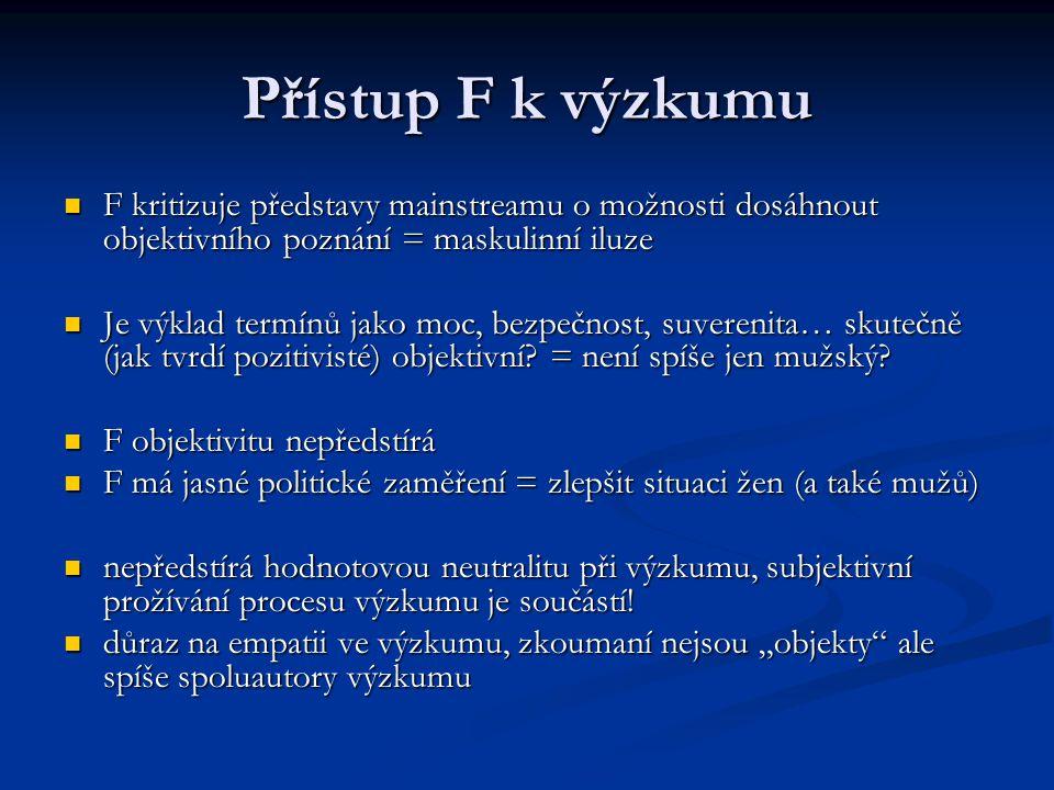 Přístup F k výzkumu F kritizuje představy mainstreamu o možnosti dosáhnout objektivního poznání = maskulinní iluze F kritizuje představy mainstreamu o