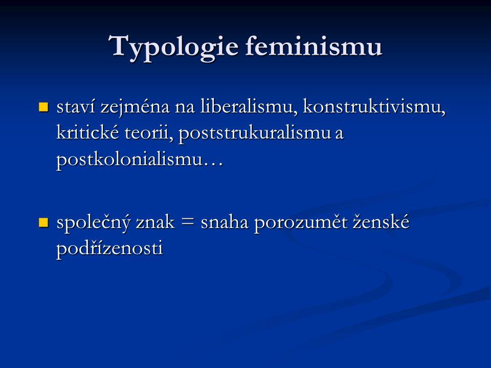 Typologie feminismu staví zejména na liberalismu, konstruktivismu, kritické teorii, poststrukuralismu a postkolonialismu… staví zejména na liberalismu